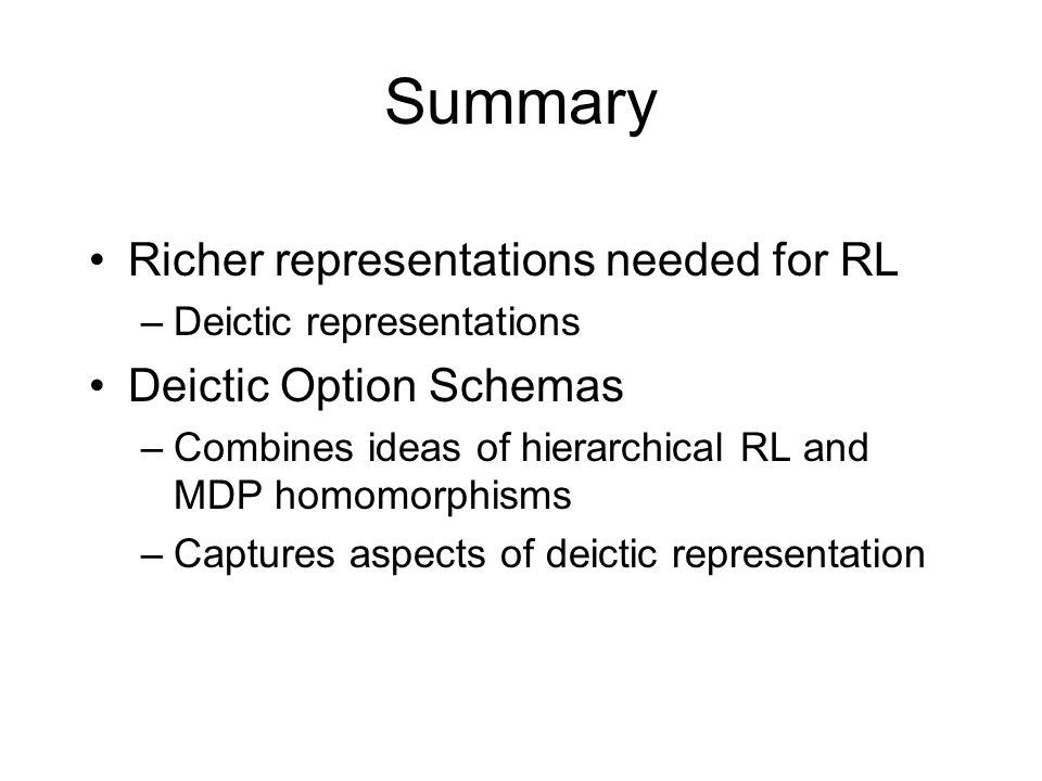 Summary Richer representations needed for RL –Deictic representations Deictic Option Schemas –Combines ideas of hierarchical RL and MDP homomorphisms