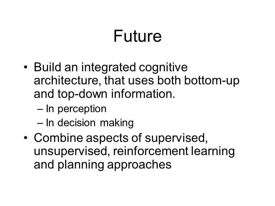 Future Build an integrated cognitive architecture, that uses both bottom-up and top-down information. –In perception –In decision making Combine aspec