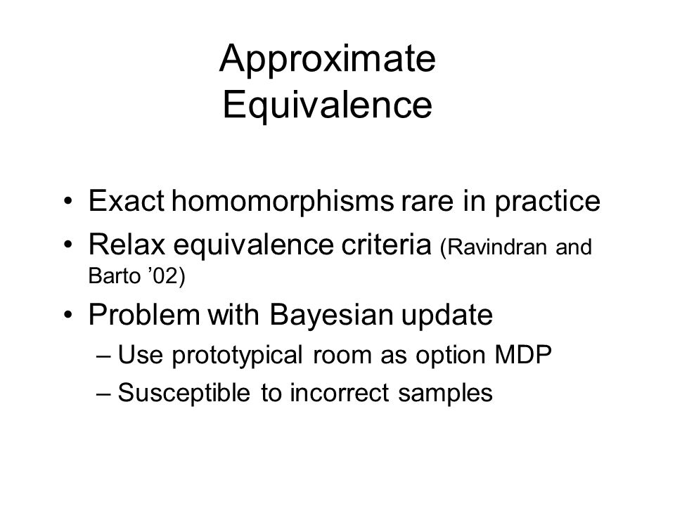 Approximate Equivalence Exact homomorphisms rare in practice Relax equivalence criteria (Ravindran and Barto 02) Problem with Bayesian update –Use pro