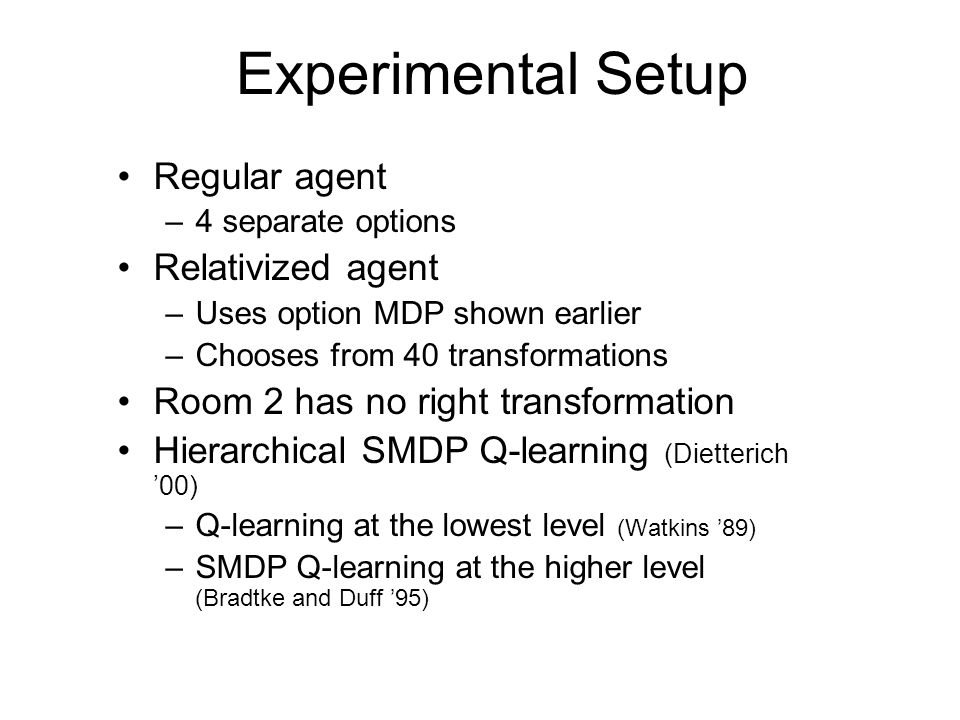 Experimental Setup Regular agent –4 separate options Relativized agent –Uses option MDP shown earlier –Chooses from 40 transformations Room 2 has no r