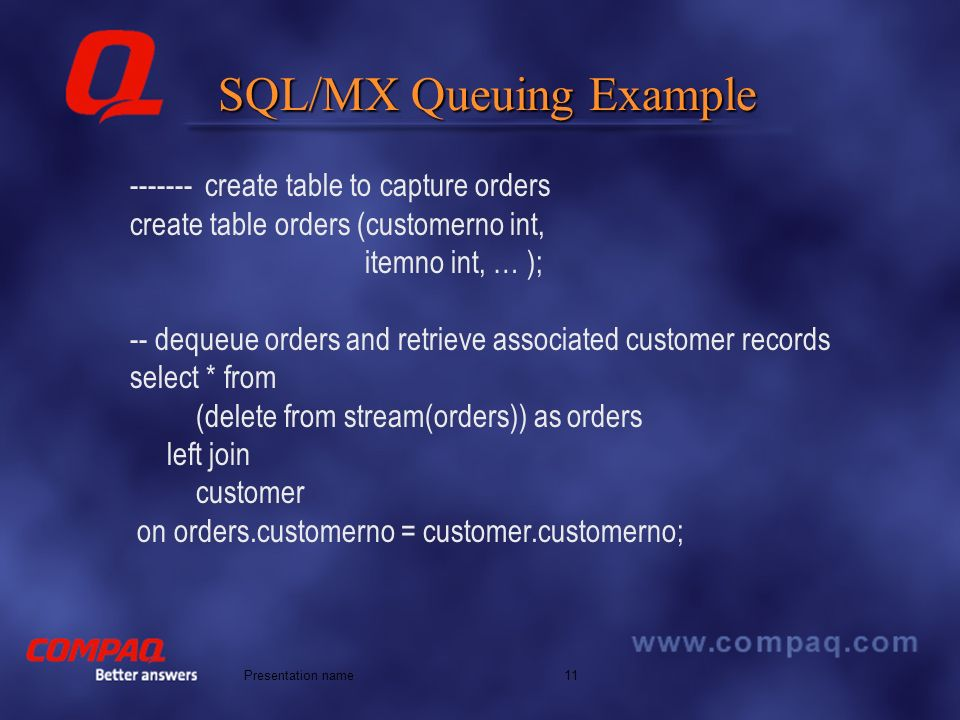 Better answers 11Presentation name SQL/MX Queuing Example ------- create table to capture orders create table orders (customerno int, itemno int, … ); -- dequeue orders and retrieve associated customer records select * from (delete from stream(orders)) as orders left join customer on orders.customerno = customer.customerno;
