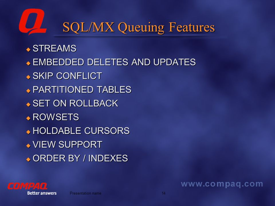 Better answers 14Presentation name SQL/MX Queuing Features STREAMS STREAMS EMBEDDED DELETES AND UPDATES EMBEDDED DELETES AND UPDATES SKIP CONFLICT SKIP CONFLICT PARTITIONED TABLES PARTITIONED TABLES SET ON ROLLBACK SET ON ROLLBACK ROWSETS ROWSETS HOLDABLE CURSORS HOLDABLE CURSORS VIEW SUPPORT VIEW SUPPORT ORDER BY / INDEXES ORDER BY / INDEXES