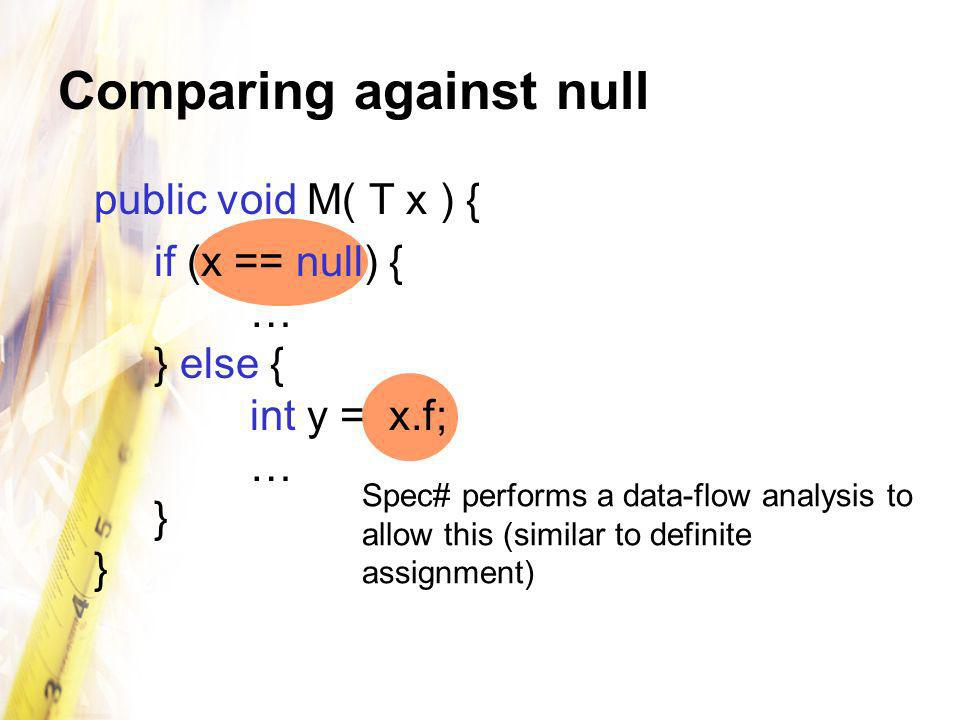 Comparing against null public void M( T x ) { if (x == null) { … } else { int y = x.f; … } } Spec# performs a data-flow analysis to allow this (simila