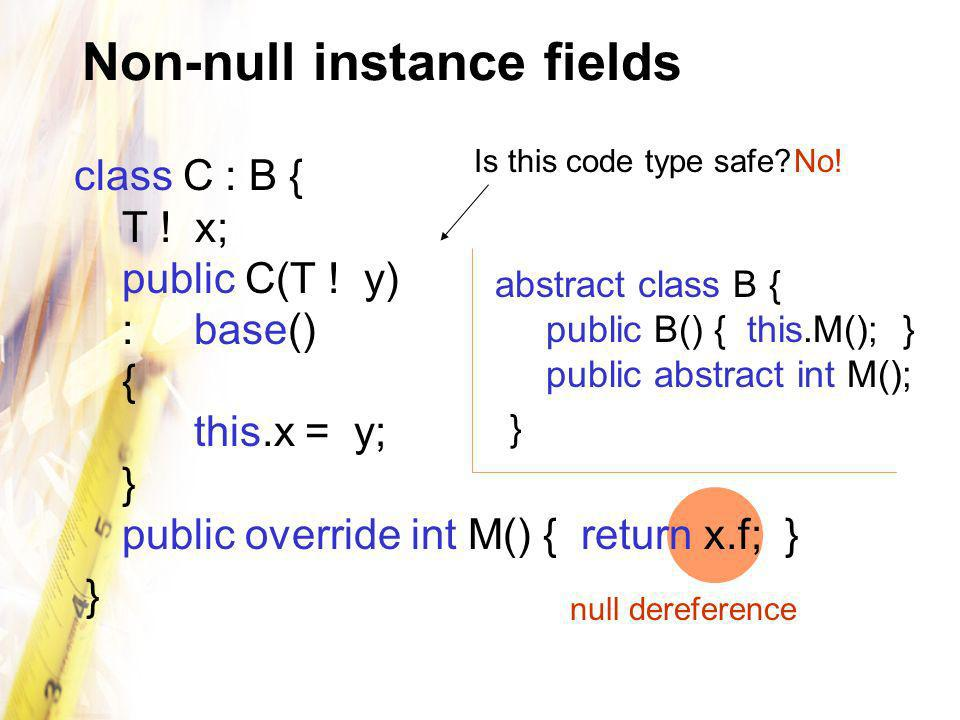 Non-null instance fields class C : B { T ! x; public C(T ! y) :base() { this.x = y; } public override int M() { return x.f; } } Is this code type safe