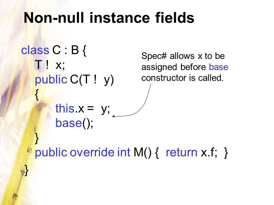 Non-null instance fields class C : B { T ! x; public C(T ! y) { this.x = y; base(); } public override int M() { return x.f; } } Spec# allows x to be a