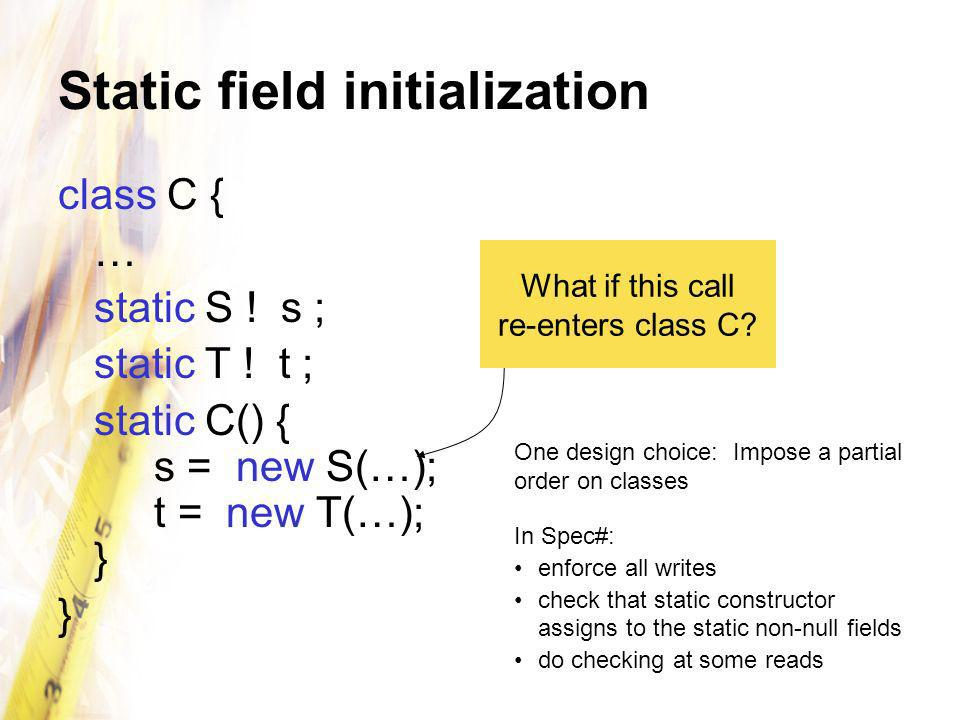 Static field initialization class C { … static S ! s ; static T ! t ; static C() { s = new S(…); t = new T(…); } } What if this call re-enters class C