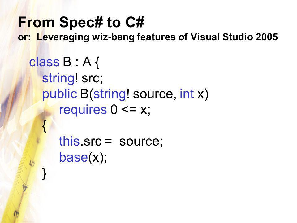 From Spec# to C# or: Leveraging wiz-bang features of Visual Studio 2005 class B : A { string! src; public B(string! source, int x) requires 0 <= x; {
