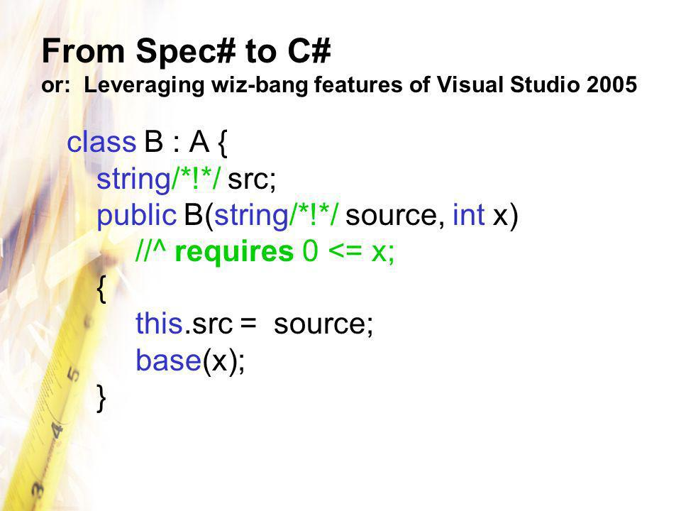 From Spec# to C# or: Leveraging wiz-bang features of Visual Studio 2005 class B : A { string/*!*/ src; public B(string/*!*/ source, int x) //^ requires 0 <= x; { this.src = source; base(x); }