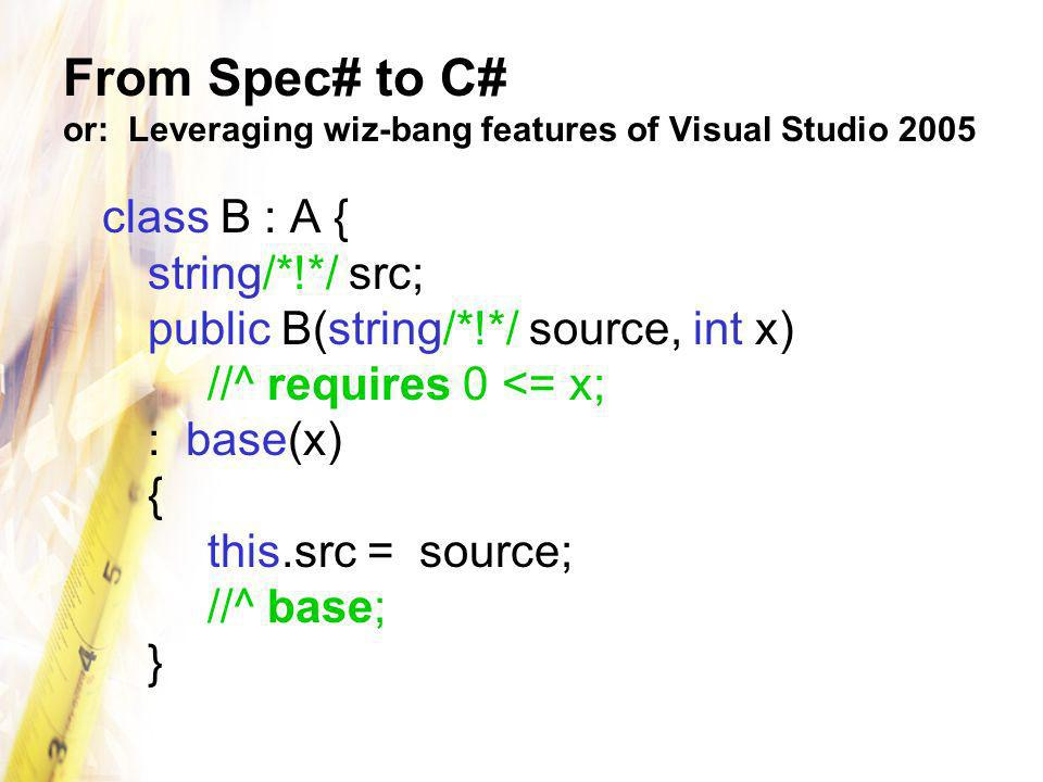 From Spec# to C# or: Leveraging wiz-bang features of Visual Studio 2005 class B : A { string/*!*/ src; public B(string/*!*/ source, int x) //^ requires 0 <= x; : base(x) { this.src = source; //^ base; }