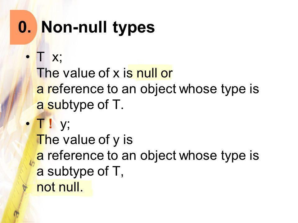 T x; The value of x is null or a reference to an object whose type is a subtype of T. T ! y; The value of y is a reference to an object whose type is