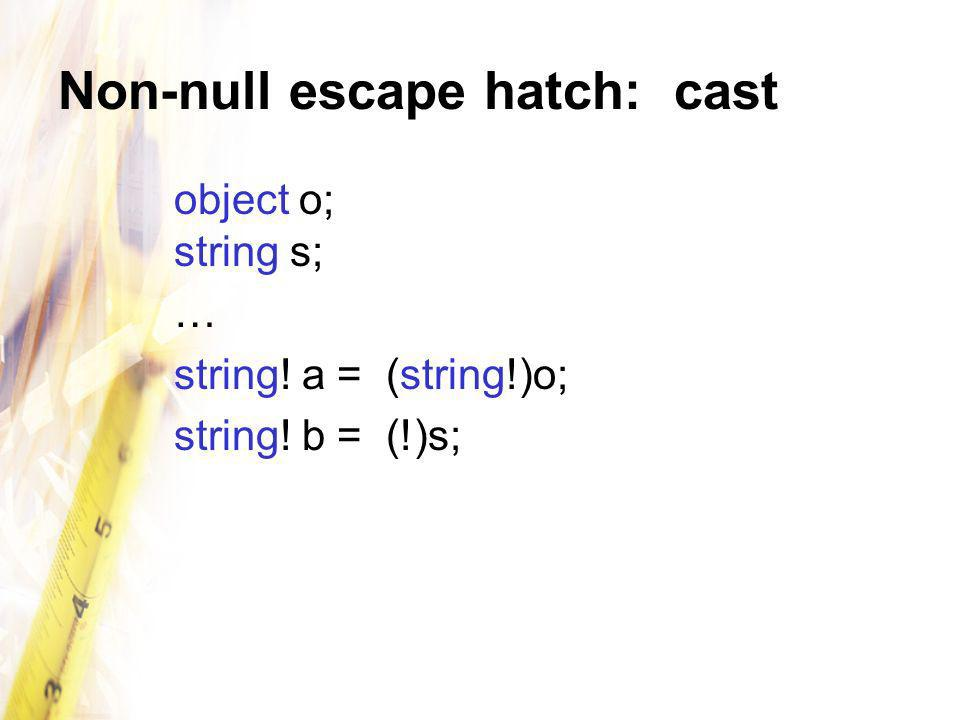 Non-null escape hatch: cast object o; string s; … string! a = (string!)o; string! b = (!)s;