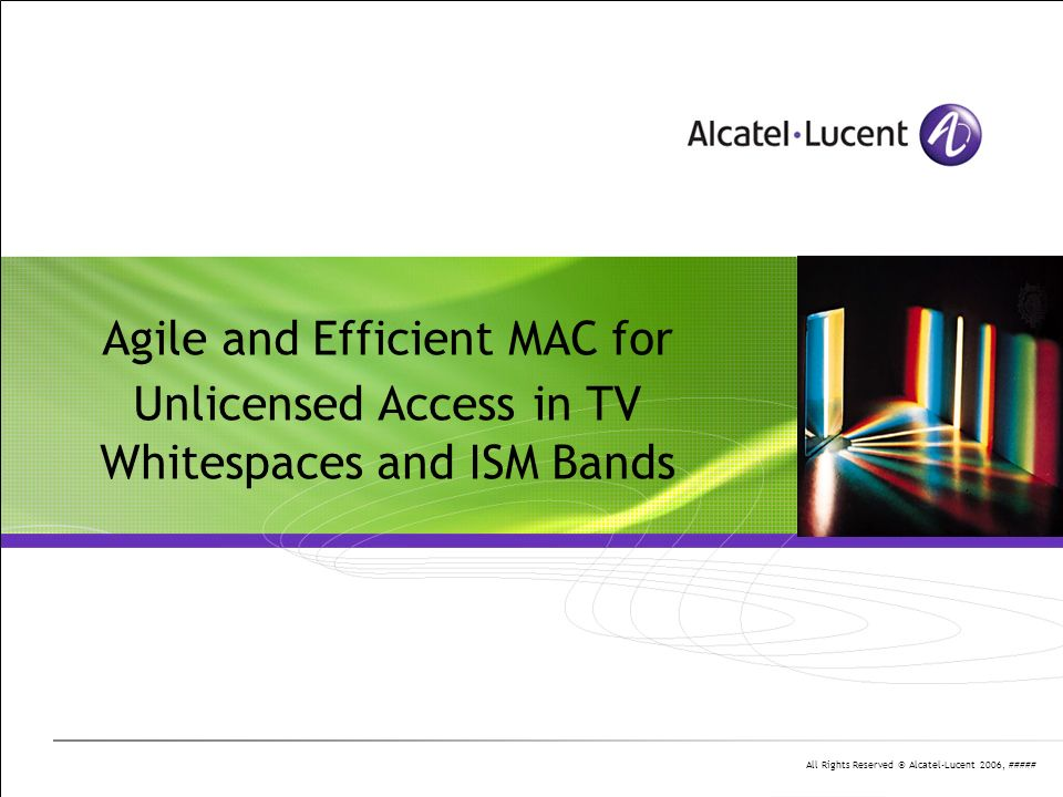 All Rights Reserved © Alcatel-Lucent 2006, ##### Agile and Efficient MAC for Unlicensed Access in TV Whitespaces and ISM Bands