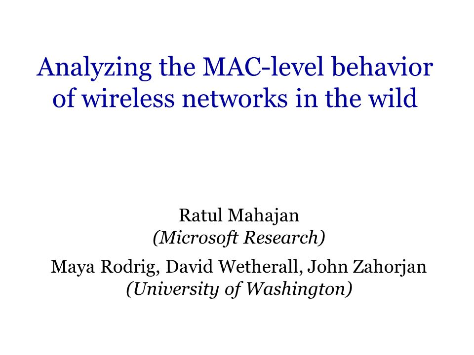 Analyzing the MAC-level behavior of wireless networks in the wild Ratul Mahajan (Microsoft Research) Maya Rodrig, David Wetherall, John Zahorjan (University of Washington)