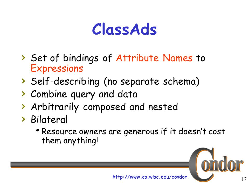 17 ClassAds Set of bindings of Attribute Names to Expressions Self-describing (no separate schema) Combine query and data Arbitrarily composed and nested Bilateral Resource owners are generous if it doesnt cost them anything!