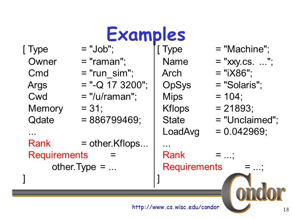 http://www.cs.wisc.edu/condor 18 Examples [ Type= Job ; Owner= raman ; Cmd= run_sim ; Args= -Q 17 3200 ; Cwd= /u/raman ; Memory= 31; Qdate= 886799469;...