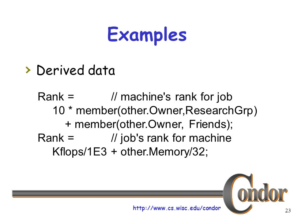 23 Examples Derived data Rank =// machine s rank for job 10 * member(other.Owner,ResearchGrp) + member(other.Owner, Friends); Rank =// job s rank for machine Kflops/1E3 + other.Memory/32;