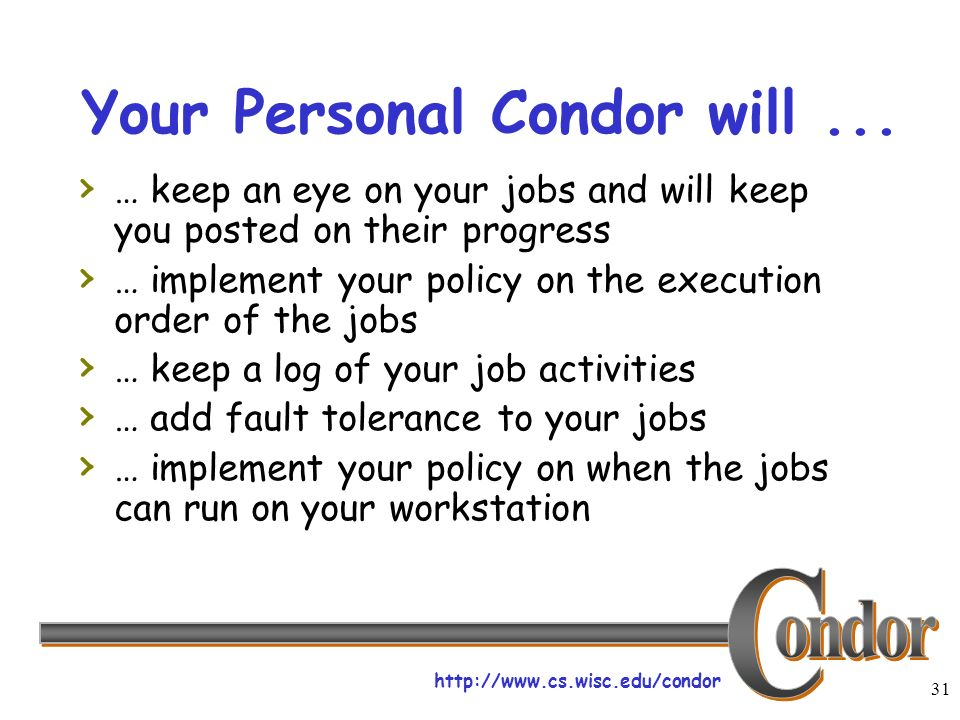 http://www.cs.wisc.edu/condor 31 Your Personal Condor will... … keep an eye on your jobs and will keep you posted on their progress … implement your p