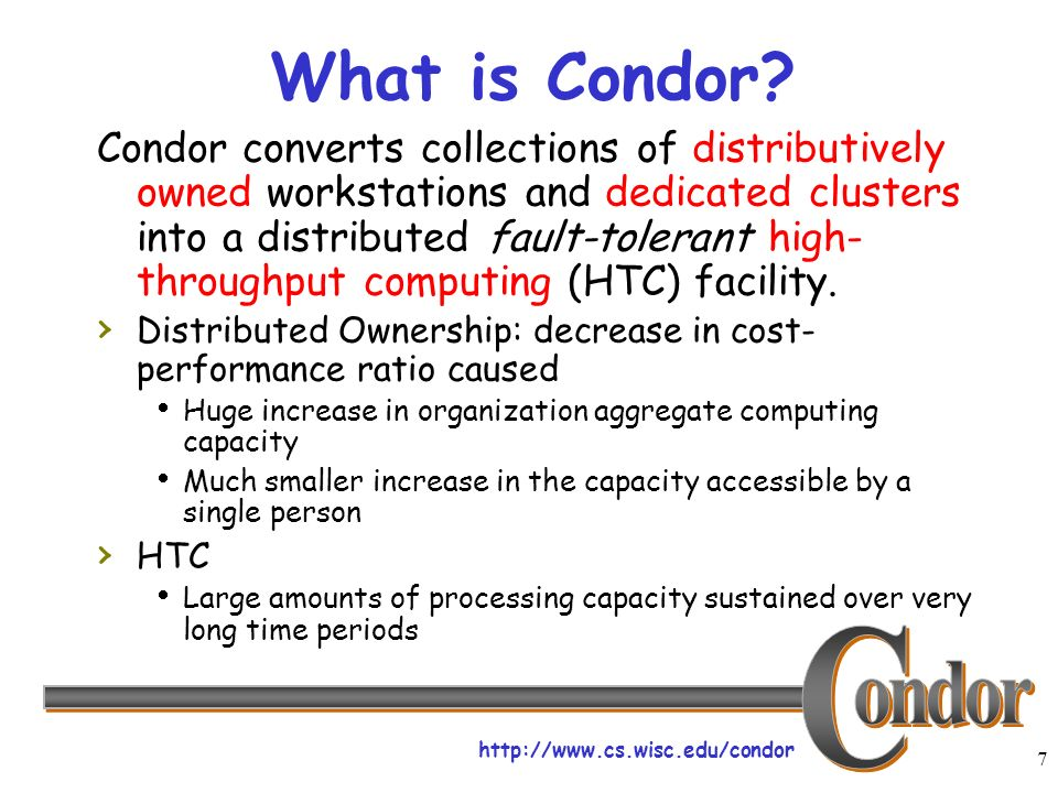 http://www.cs.wisc.edu/condor 7 What is Condor? Condor converts collections of distributively owned workstations and dedicated clusters into a distrib