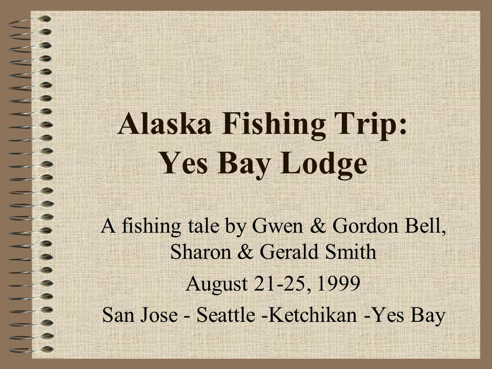 Alaska Fishing Trip: Yes Bay Lodge A fishing tale by Gwen & Gordon Bell, Sharon & Gerald Smith August 21-25, 1999 San Jose - Seattle -Ketchikan -Yes B