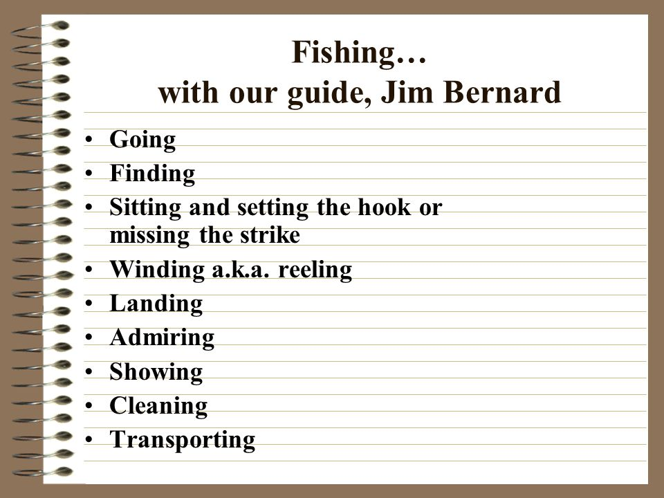 Fishing… with our guide, Jim Bernard Going Finding Sitting and setting the hook or missing the strike Winding a.k.a. reeling Landing Admiring Showing