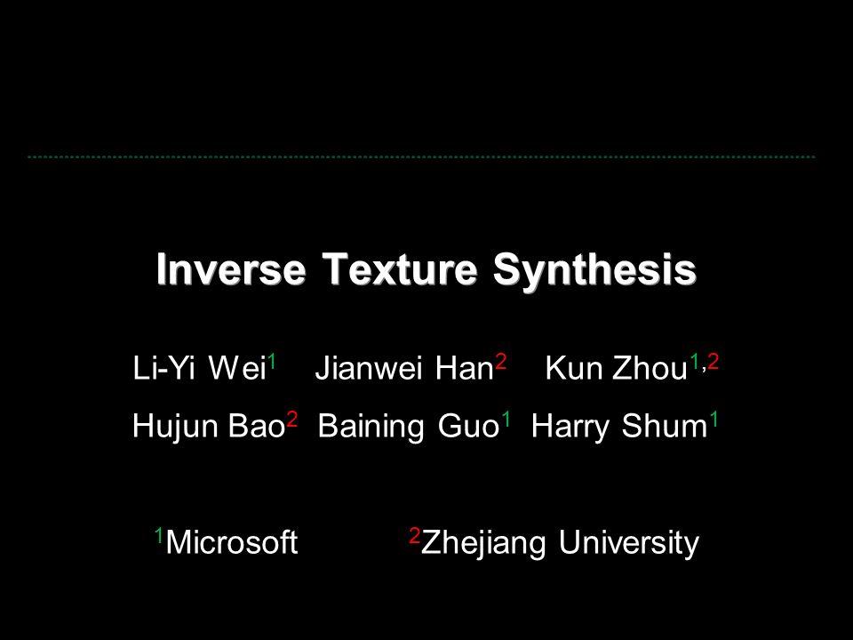 Inverse Texture Synthesis Li-Yi Wei 1 Jianwei Han 2 Kun Zhou 1,2 Hujun Bao 2 Baining Guo 1 Harry Shum 1 1 Microsoft 2 Zhejiang University
