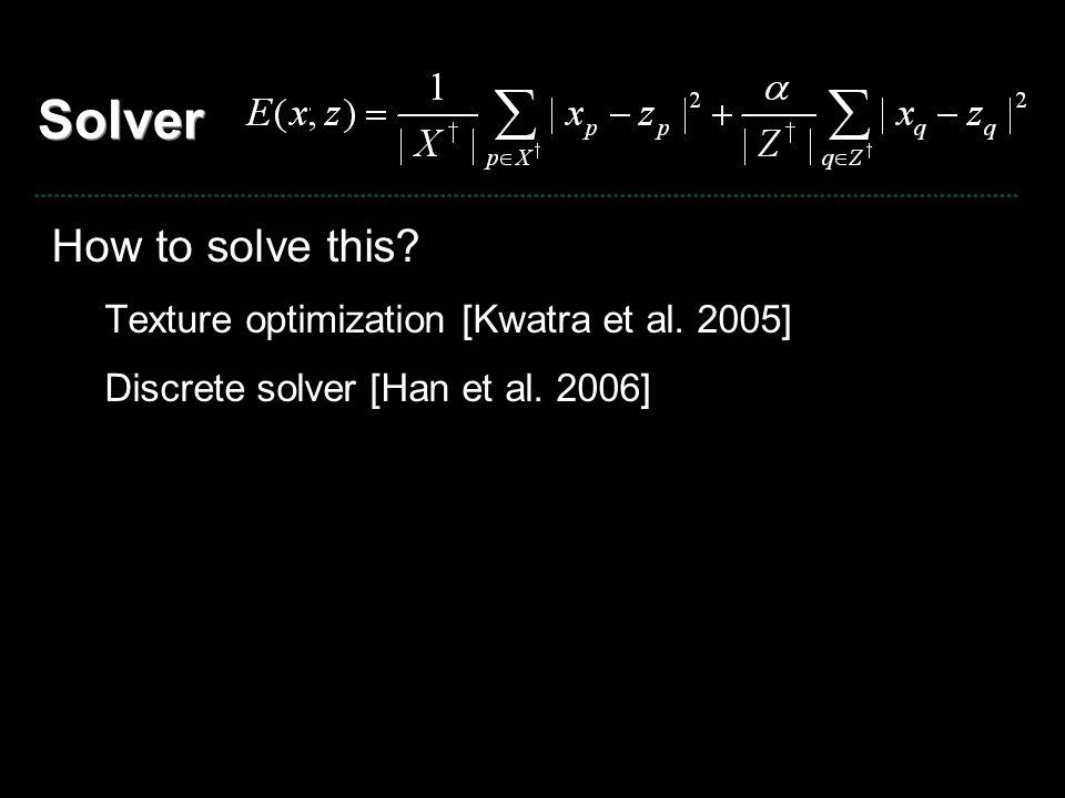 Solver How to solve this? Texture optimization [Kwatra et al. 2005] Discrete solver [Han et al. 2006]