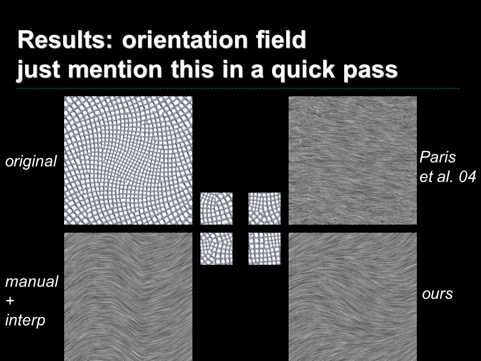 Results: orientation field just mention this in a quick pass original Paris et al. 04 manual + interp ours