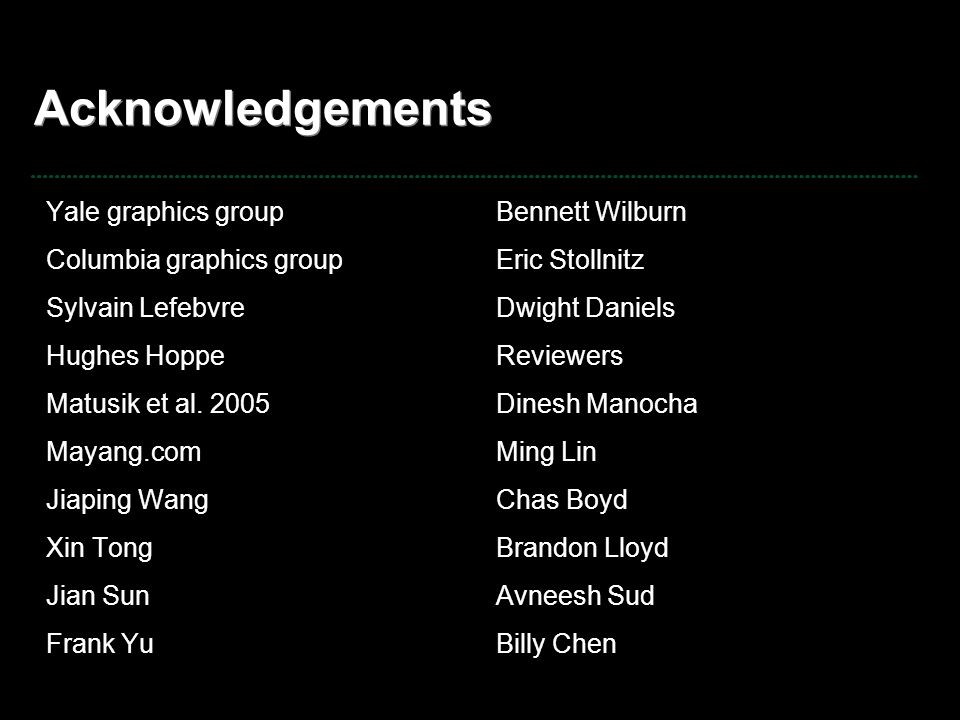 Acknowledgements Yale graphics group Columbia graphics group Sylvain Lefebvre Hughes Hoppe Matusik et al. 2005 Mayang.com Jiaping Wang Xin Tong Jian S