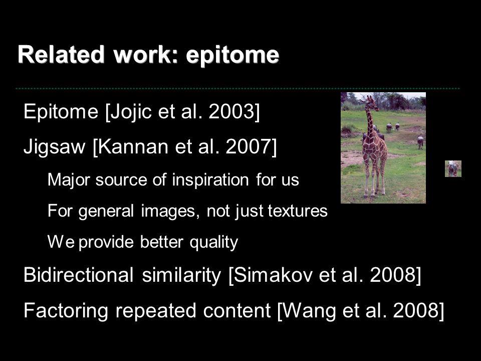 Related work: epitome Epitome [Jojic et al. 2003] Jigsaw [Kannan et al. 2007] Major source of inspiration for us For general images, not just textures