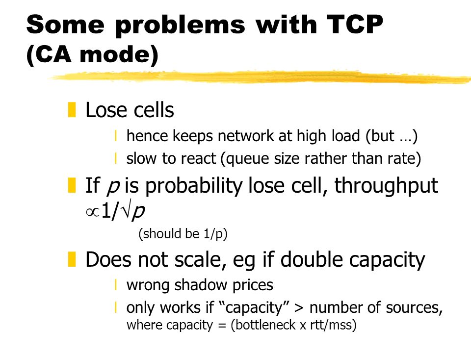 Some problems with TCP (CA mode) zLose cells xhence keeps network at high load (but …) xslow to react (queue size rather than rate) zIf p is probability lose cell, throughput 1/ p (should be 1/p) zDoes not scale, eg if double capacity xwrong shadow prices xonly works if capacity > number of sources, where capacity = (bottleneck x rtt/mss)