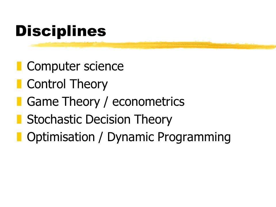 Disciplines zComputer science zControl Theory zGame Theory / econometrics zStochastic Decision Theory zOptimisation / Dynamic Programming