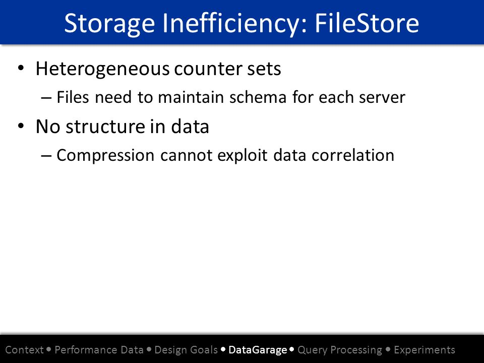 Storage Inefficiency: FileStore Heterogeneous counter sets – Files need to maintain schema for each server No structure in data – Compression cannot e