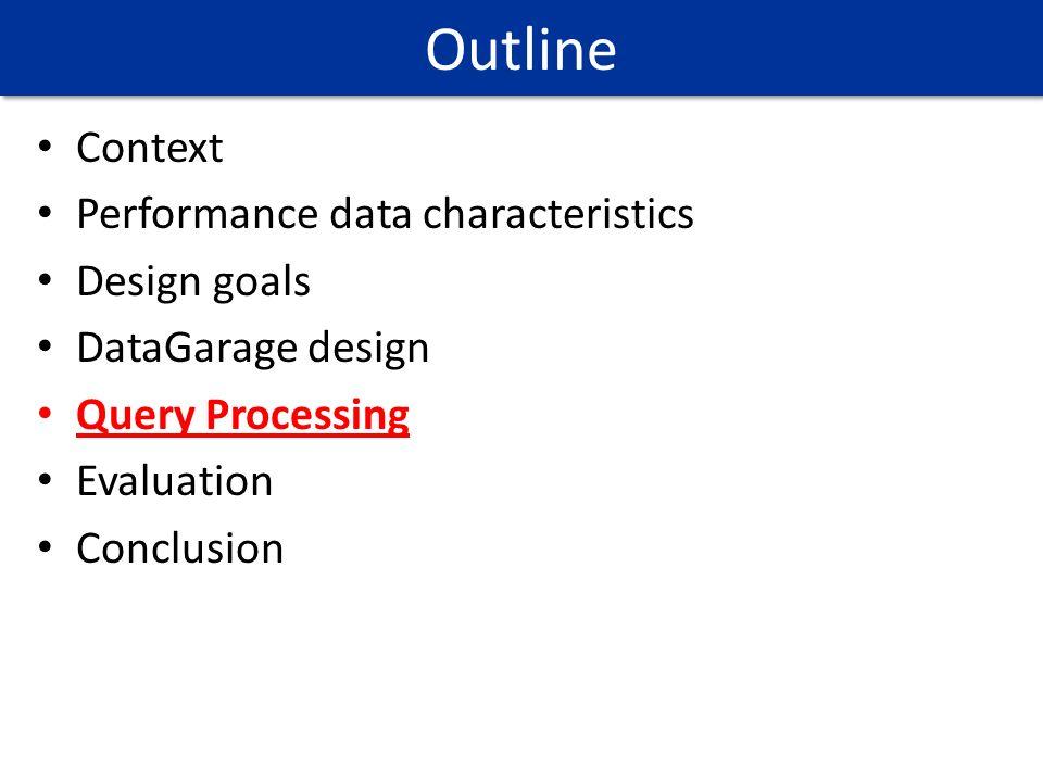 Context Performance data characteristics Design goals DataGarage design Query Processing Evaluation Conclusion Outline