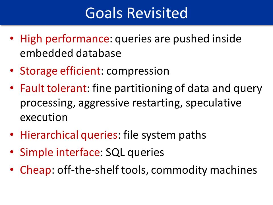 High performance: queries are pushed inside embedded database Storage efficient: compression Fault tolerant: fine partitioning of data and query proce