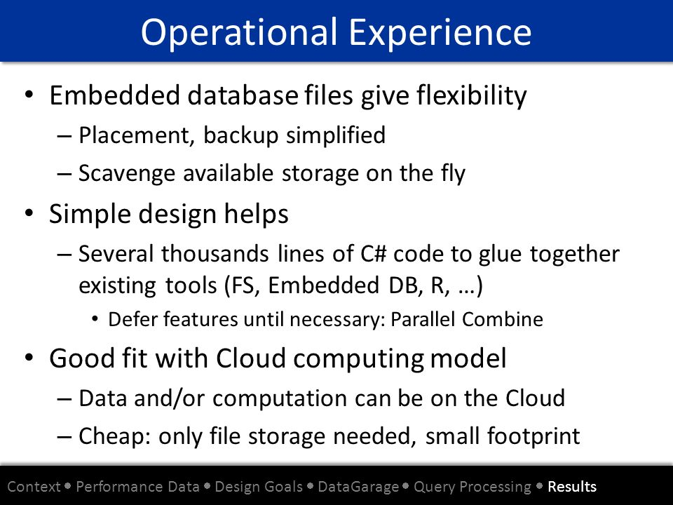 Embedded database files give flexibility – Placement, backup simplified – Scavenge available storage on the fly Simple design helps – Several thousand