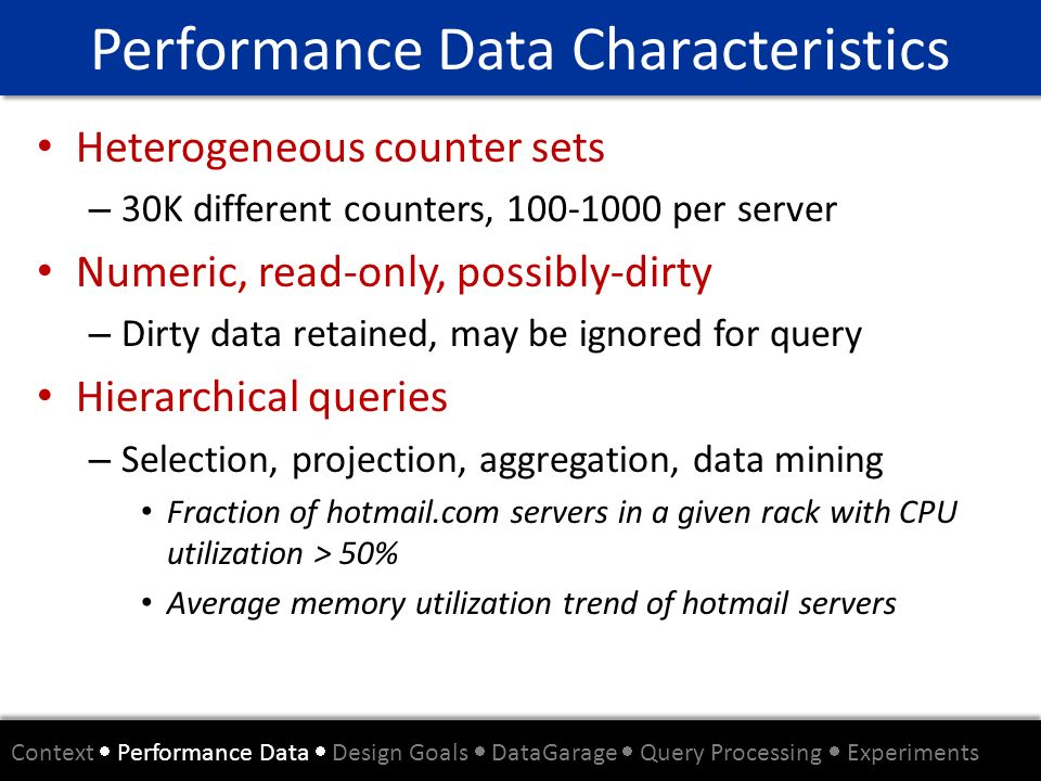 Performance Data Characteristics Heterogeneous counter sets – 30K different counters, 100-1000 per server Numeric, read-only, possibly-dirty – Dirty d