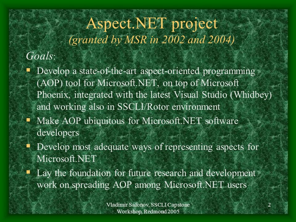 Vladimir Safonov, SSCLI Capstone Workshop, Redmond 2005 2 Aspect.NET project (granted by MSR in 2002 and 2004) Goals : Develop a state-of-the-art aspe