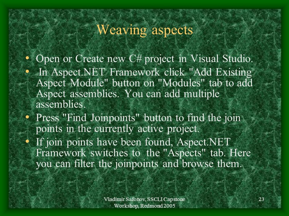 Vladimir Safonov, SSCLI Capstone Workshop, Redmond 2005 23 Weaving aspects Open or Create new C# project in Visual Studio. In Aspect.NET Framework cli