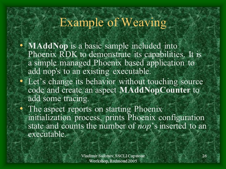Vladimir Safonov, SSCLI Capstone Workshop, Redmond 2005 26 Example of Weaving MAddNop is a basic sample included into Phoenix RDK to demonstrate its c