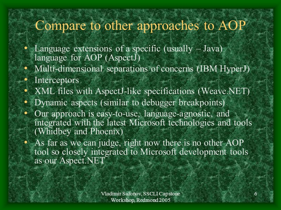 Vladimir Safonov, SSCLI Capstone Workshop, Redmond 2005 6 Compare to other approaches to AOP Language extensions of a specific (usually – Java) langua