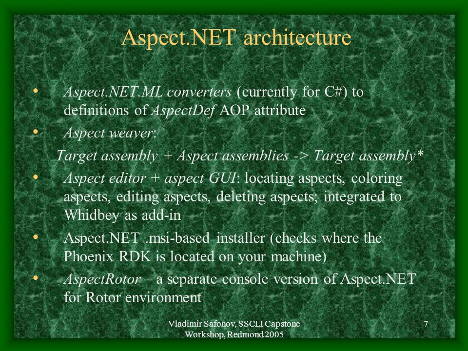Vladimir Safonov, SSCLI Capstone Workshop, Redmond 2005 7 Aspect.NET architecture Aspect.NET.ML converters (currently for C#) to definitions of AspectDef AOP attribute Aspect weaver: Target assembly + Aspect assemblies -> Target assembly* Aspect editor + aspect GUI: locating aspects, coloring aspects, editing aspects, deleting aspects; integrated to Whidbey as add-in Aspect.NET.msi-based installer (checks where the Phoenix RDK is located on your machine) AspectRotor – a separate console version of Aspect.NET for Rotor environment
