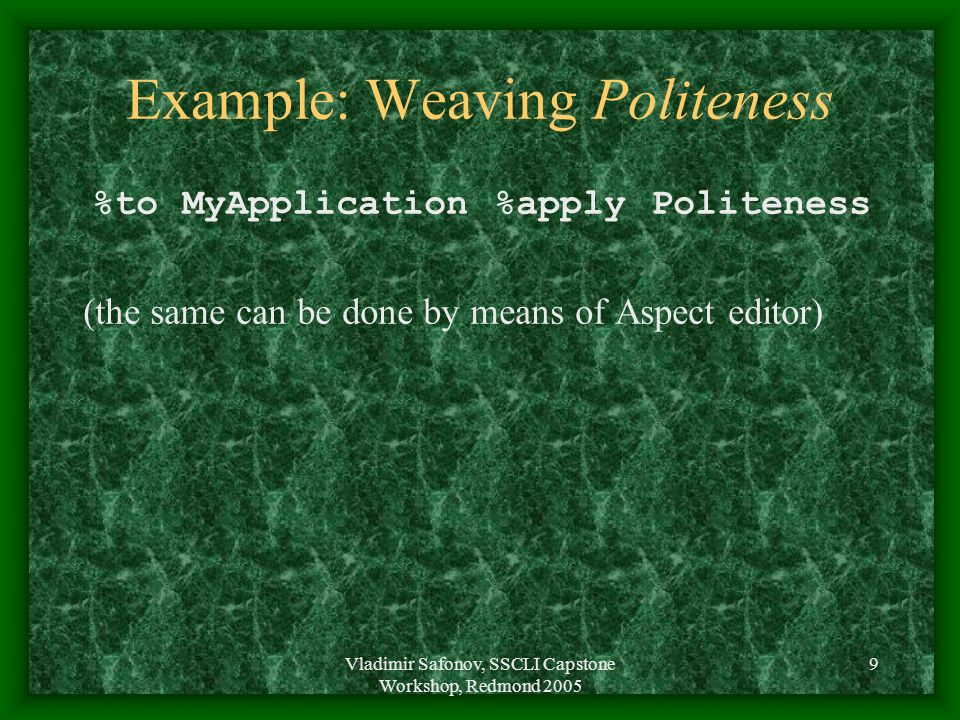 Vladimir Safonov, SSCLI Capstone Workshop, Redmond 2005 9 Example: Weaving Politeness %to MyApplication %apply Politeness (the same can be done by means of Aspect editor)