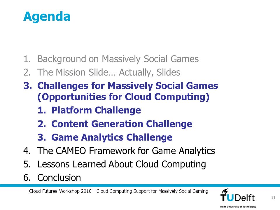 Cloud Futures Workshop 2010 – Cloud Computing Support for Massively Social Gaming 11 Agenda 1.Background on Massively Social Games 2.The Mission Slide