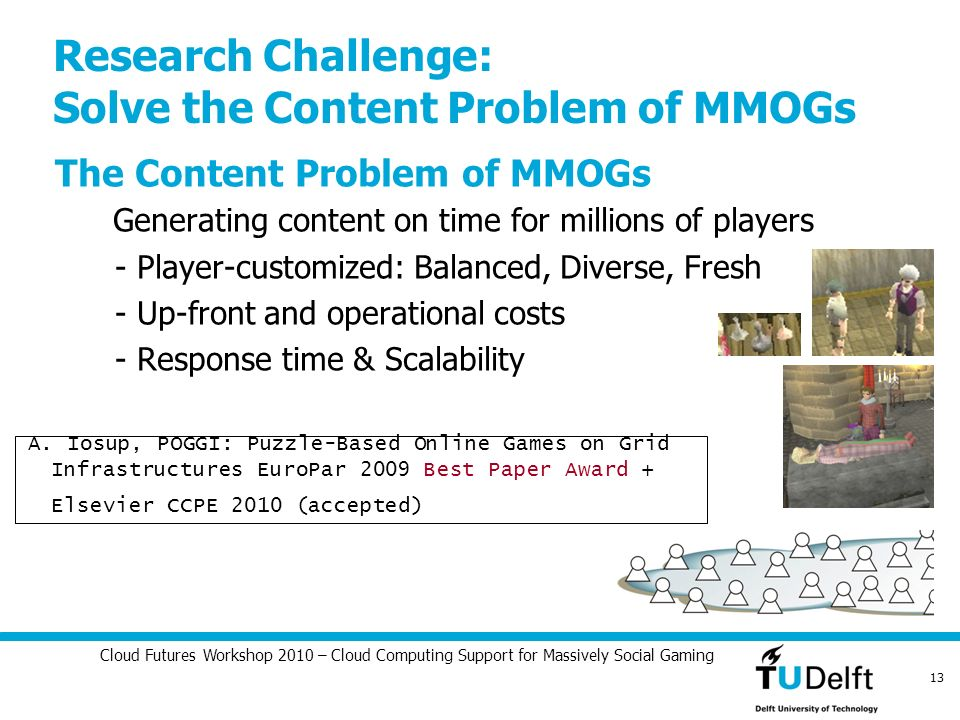 Cloud Futures Workshop 2010 – Cloud Computing Support for Massively Social Gaming 13 Research Challenge: Solve the Content Problem of MMOGs The Conten