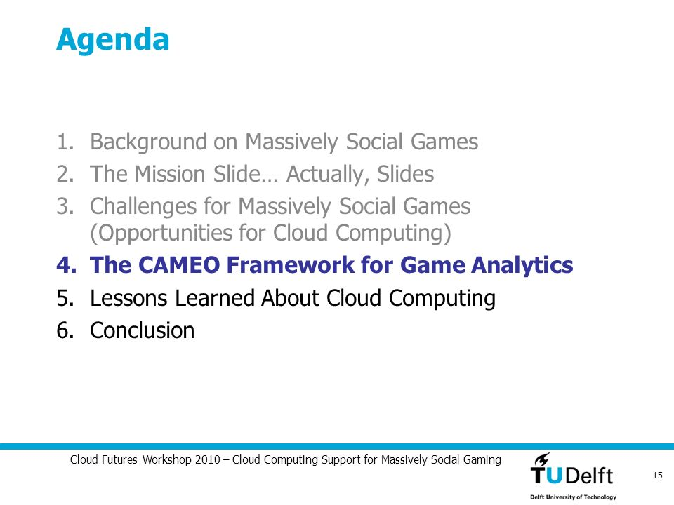Cloud Futures Workshop 2010 – Cloud Computing Support for Massively Social Gaming 15 Agenda 1.Background on Massively Social Games 2.The Mission Slide