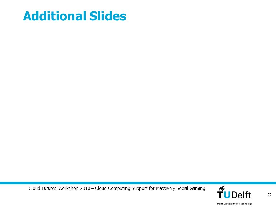 Cloud Futures Workshop 2010 – Cloud Computing Support for Massively Social Gaming 27 Additional Slides