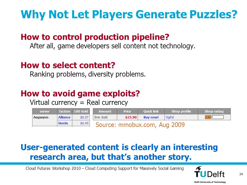 Cloud Futures Workshop 2010 – Cloud Computing Support for Massively Social Gaming 34 Why Not Let Players Generate Puzzles? How to control production p