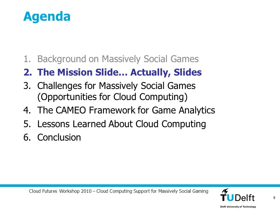 Cloud Futures Workshop 2010 – Cloud Computing Support for Massively Social Gaming 8 Agenda 1.Background on Massively Social Games 2.The Mission Slide…