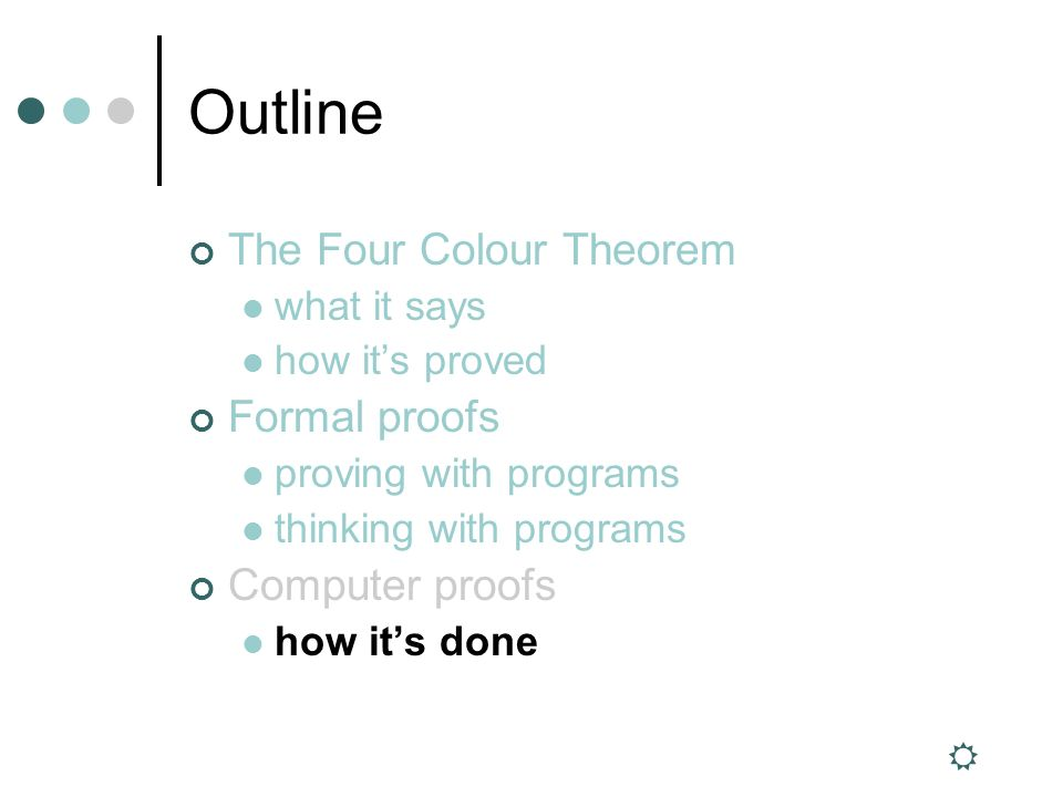 Outline The Four Colour Theorem what it says how its proved Formal proofs proving with programs thinking with programs Computer proofs how its done