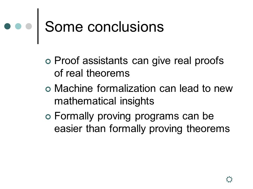 Some conclusions Proof assistants can give real proofs of real theorems Machine formalization can lead to new mathematical insights Formally proving programs can be easier than formally proving theorems